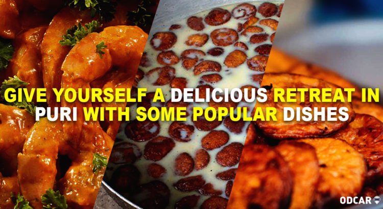 Give Yourself a Delicious Retreat in Puri with Some Popular Dishes